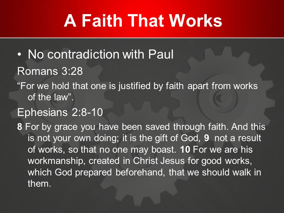 A Faith That Works No contradiction with Paul Romans 3:28 For we hold that one is justified by faith apart from works of the law .