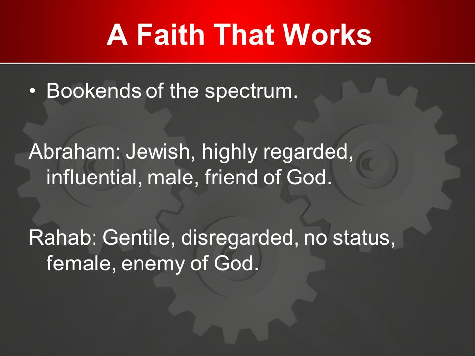 A Faith That Works Bookends of the spectrum. Abraham: Jewish, highly regarded, influential, male, friend of God. Rahab: Gentile, disregarded, no statu