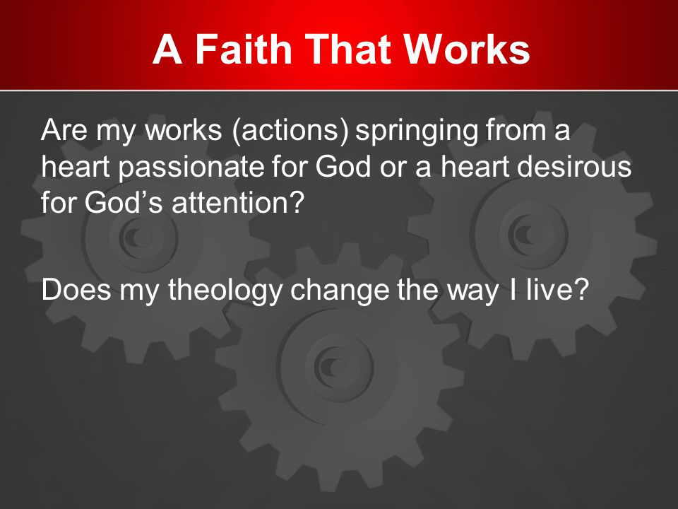 A Faith That Works Are my works (actions) springing from a heart passionate for God or a heart desirous for God's attention? Does my theology change t