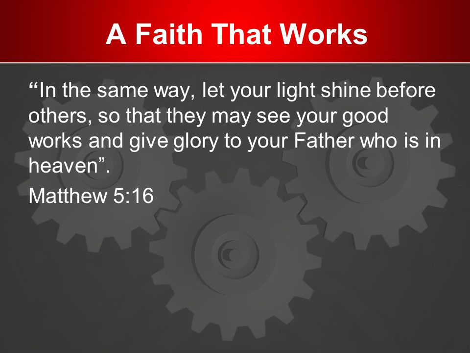 """A Faith That Works """"In the same way, let your light shine before others, so that they may see your good works and give glory to your Father who is in"""