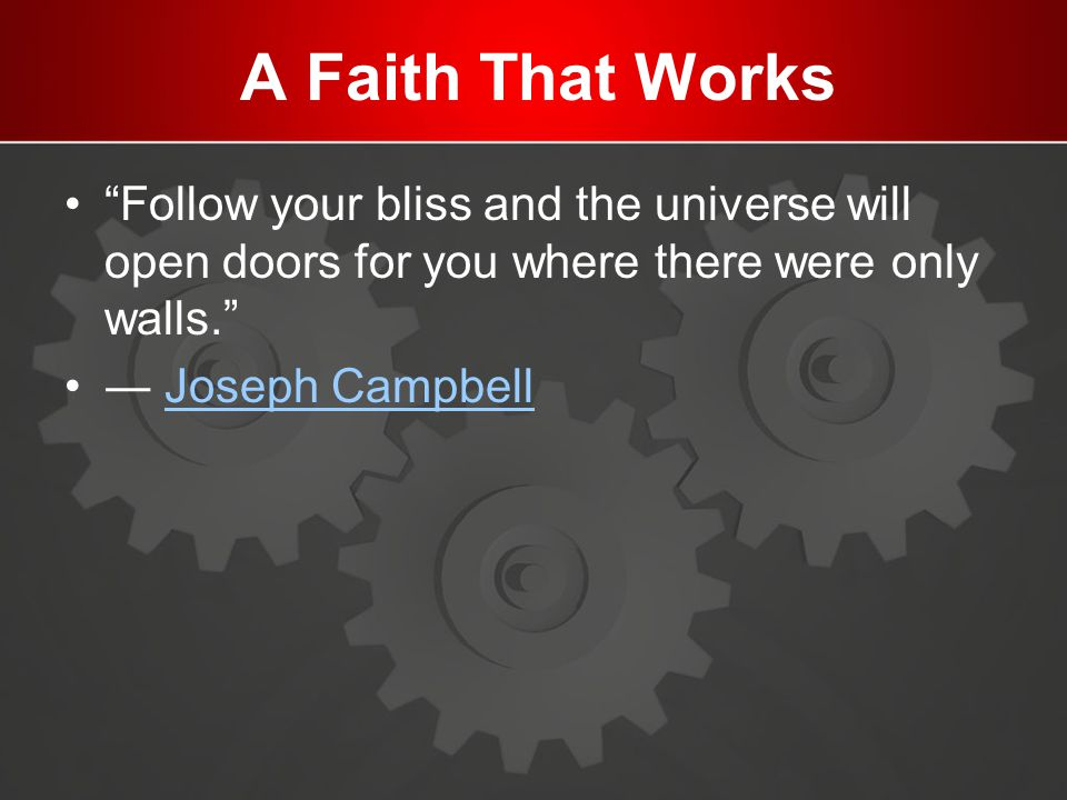 A Faith That Works Follow your bliss and the universe will open doors for you where there were only walls. ― Joseph CampbellJoseph Campbell