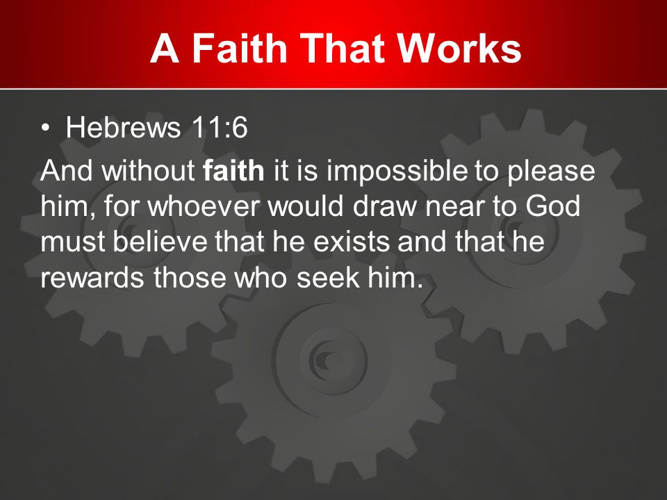A Faith That Works Hebrews 11:6 And without faith it is impossible to please him, for whoever would draw near to God must believe that he exists and t