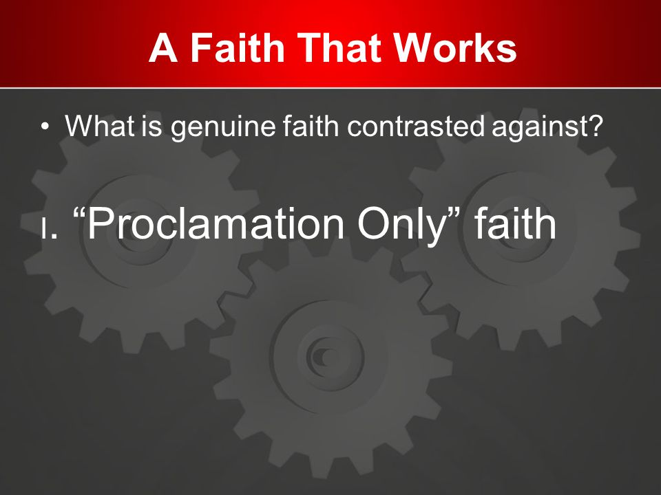 "A Faith That Works What is genuine faith contrasted against? I. ""Proclamation Only"" faith"