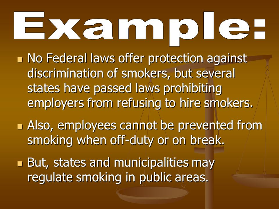 No Federal laws offer protection against discrimination of smokers, but several states have passed laws prohibiting employers from refusing to hire smokers.