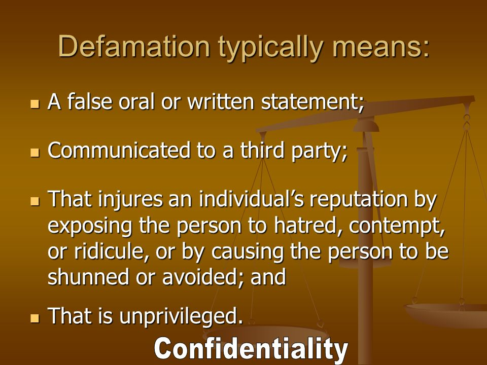 Defamation typically means: A false oral or written statement; A false oral or written statement; Communicated to a third party; Communicated to a third party; That injures an individual's reputation by exposing the person to hatred, contempt, or ridicule, or by causing the person to be shunned or avoided; and That injures an individual's reputation by exposing the person to hatred, contempt, or ridicule, or by causing the person to be shunned or avoided; and That is unprivileged.