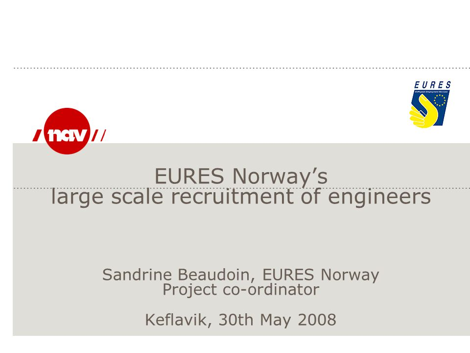 EURES Norway's large scale recruitment of engineers Sandrine Beaudoin, EURES Norway Project co-ordinator Keflavik, 30th May 2008