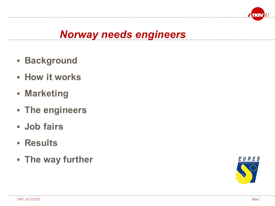 NAV, 05.05.2015Side 2 Norway needs engineers  Background  How it works  Marketing  The engineers  Job fairs  Results  The way further