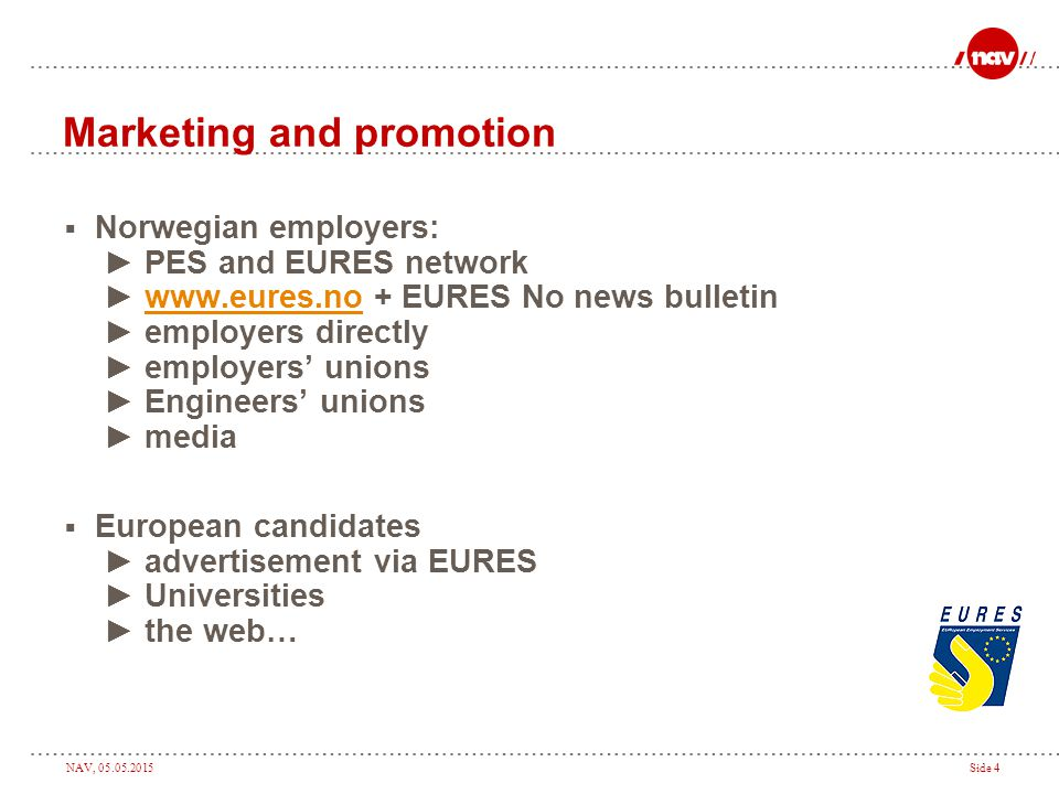 NAV, 05.05.2015Side 4 Marketing and promotion  Norwegian employers: ► PES and EURES network ► www.eures.no + EURES No news bulletin ► employers directly ► employers' unions ► Engineers' unions ► mediawww.eures.no  European candidates ► advertisement via EURES ► Universities ► the web…