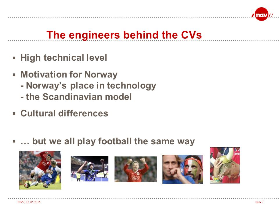 NAV, 05.05.2015Side 7 The engineers behind the CVs  High technical level  Motivation for Norway - Norway's place in technology - the Scandinavian model  Cultural differences  … but we all play football the same way