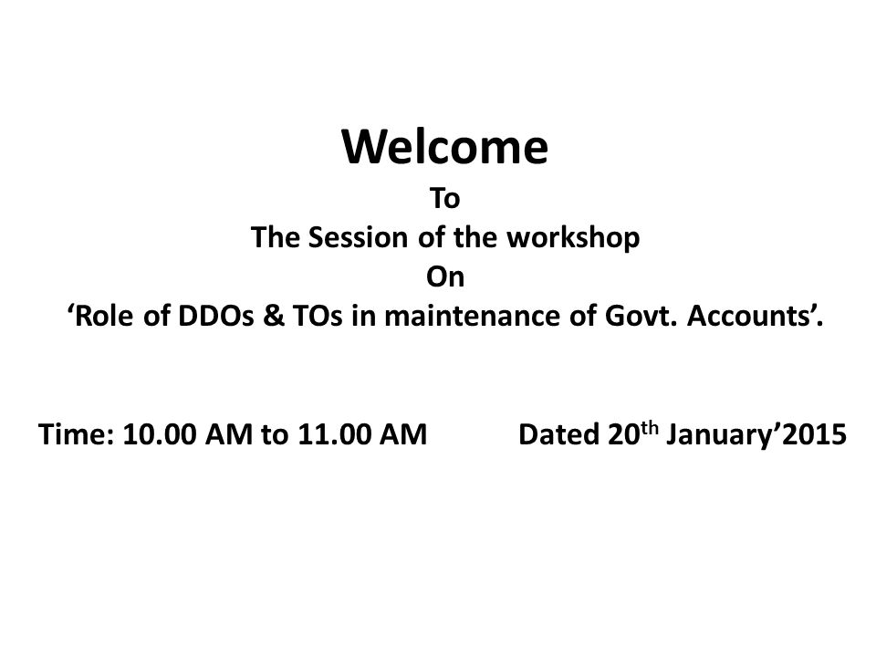 Welcome To The Session of the workshop On 'Role of DDOs & TOs in maintenance of Govt.