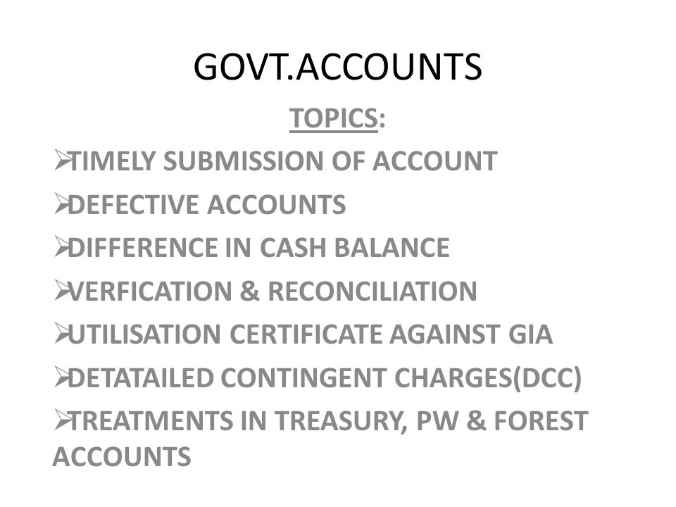 GOVT.ACCOUNTS TOPICS:  TIMELY SUBMISSION OF ACCOUNT  DEFECTIVE ACCOUNTS  DIFFERENCE IN CASH BALANCE  VERFICATION & RECONCILIATION  UTILISATION CERTIFICATE AGAINST GIA  DETATAILED CONTINGENT CHARGES(DCC)  TREATMENTS IN TREASURY, PW & FOREST ACCOUNTS