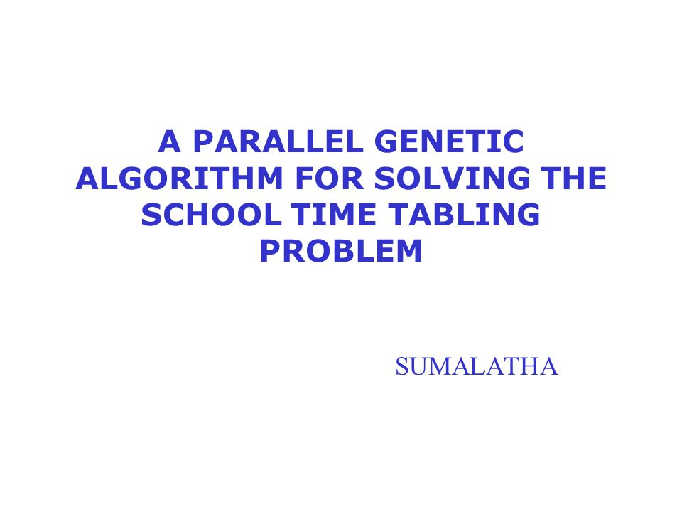 A PARALLEL GENETIC ALGORITHM FOR SOLVING THE SCHOOL TIME TABLING PROBLEM SUMALATHA