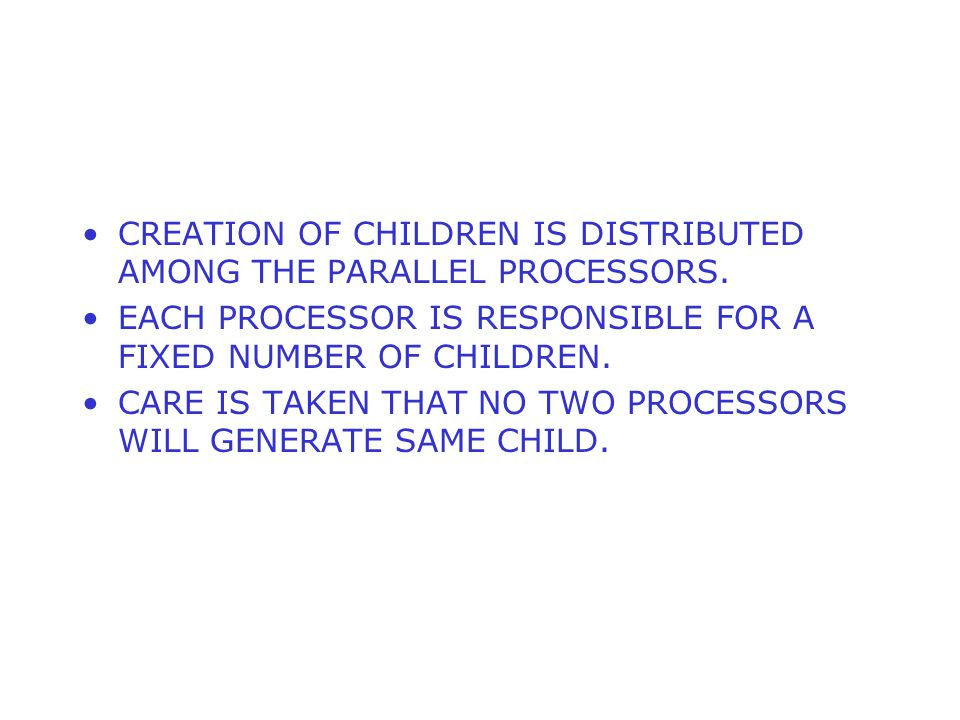 CREATION OF CHILDREN IS DISTRIBUTED AMONG THE PARALLEL PROCESSORS.