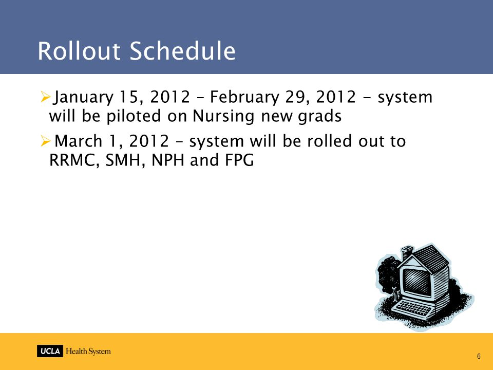 6 Rollout Schedule  January 15, 2012 – February 29, 2012 - system will be piloted on Nursing new grads  March 1, 2012 – system will be rolled out to