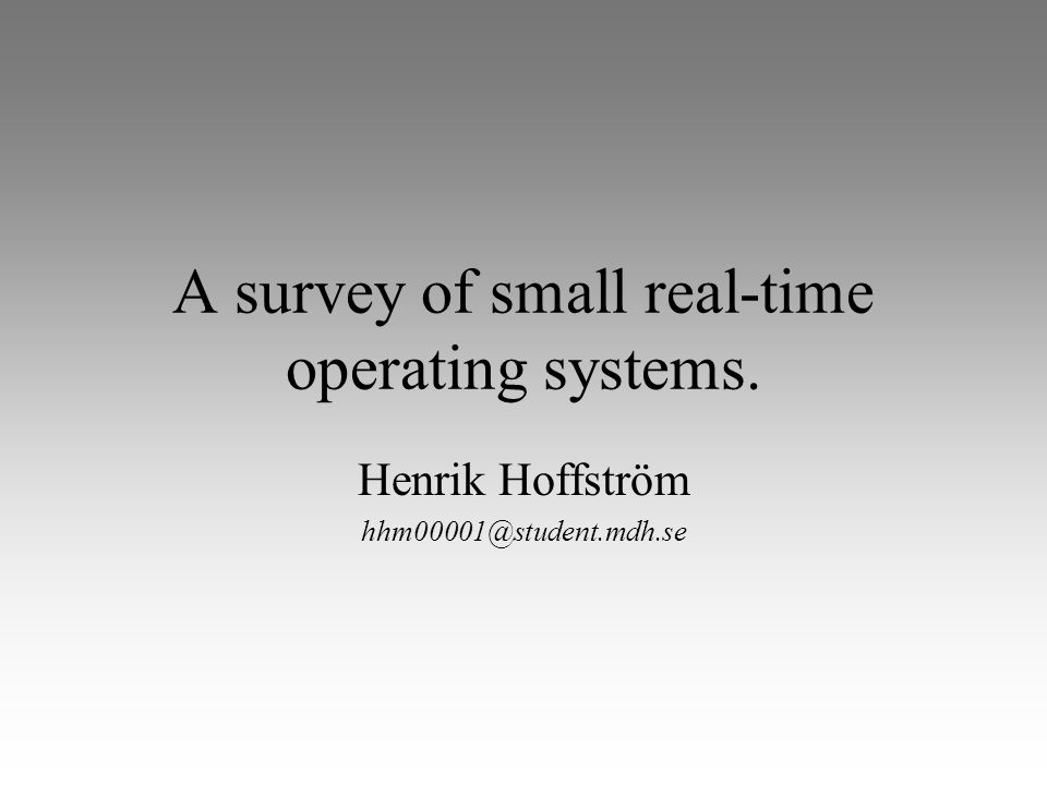 A survey of small real-time operating systems. Henrik Hoffström hhm00001@student.mdh.se