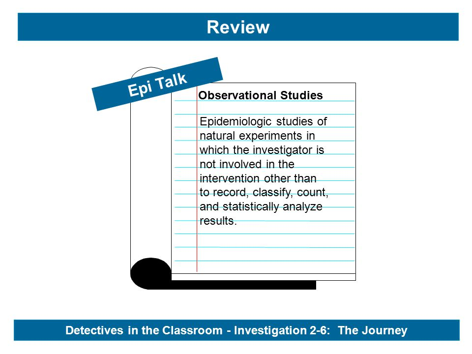 Review Observational Studies Epi Talk Detectives in the Classroom - Investigation 2-6: The Journey Epidemiologic studies of natural experiments in which the investigator is not involved in the intervention other than to record, classify, count, and statistically analyze results.