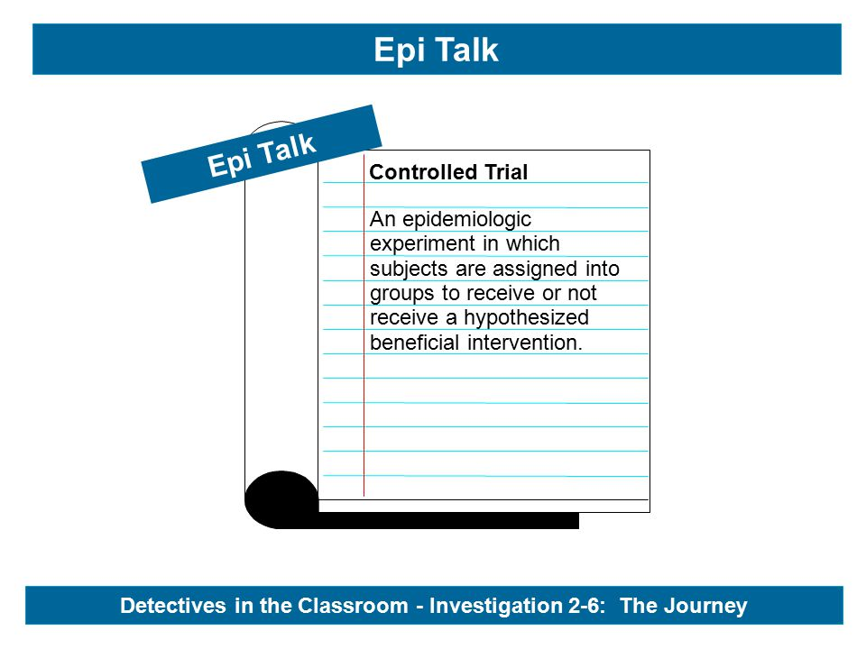 Epi Talk Controlled Trial Epi Talk Detectives in the Classroom - Investigation 2-6: The Journey An epidemiologic experiment in which subjects are assigned into groups to receive or not receive a hypothesized beneficial intervention.