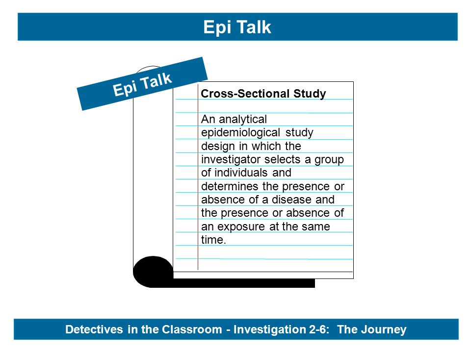 Epi Talk Cross-Sectional Study Epi Talk Detectives in the Classroom - Investigation 2-6: The Journey An analytical epidemiological study design in which the investigator selects a group of individuals and determines the presence or absence of a disease and the presence or absence of an exposure at the same time.
