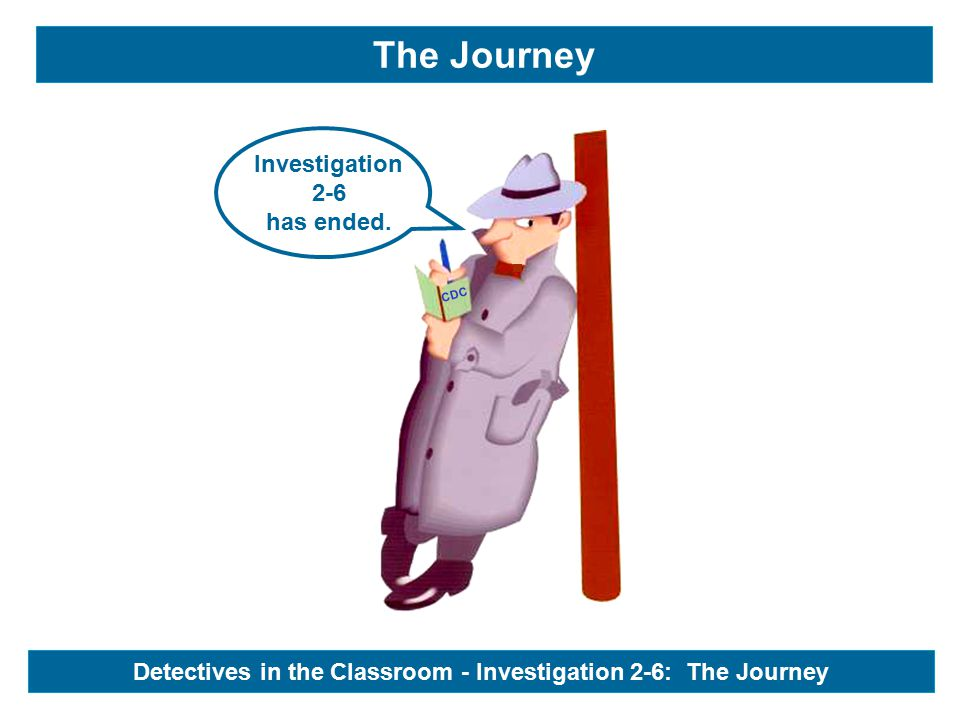 CDC Investigation 2-6 has ended. The Journey Detectives in the Classroom - Investigation 2-6: The Journey