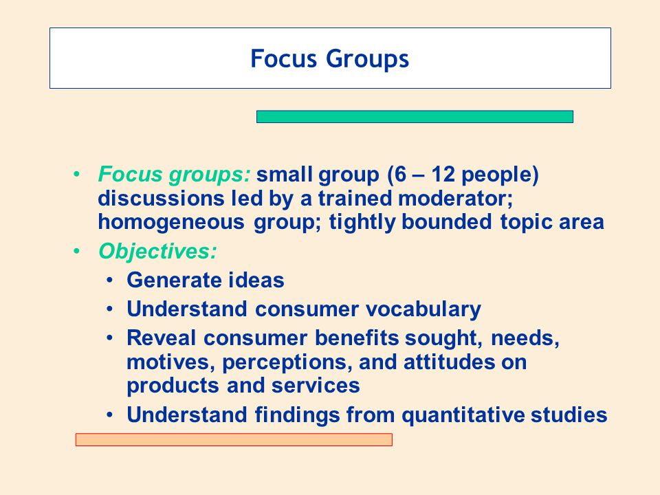 Focus Groups Focus groups: small group (6 – 12 people) discussions led by a trained moderator; homogeneous group; tightly bounded topic area Objectives: Generate ideas Understand consumer vocabulary Reveal consumer benefits sought, needs, motives, perceptions, and attitudes on products and services Understand findings from quantitative studies