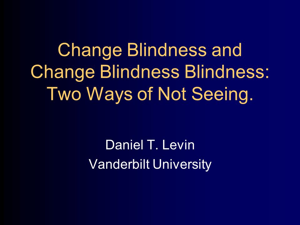 Change Blindness and Change Blindness Blindness: Two Ways of Not Seeing.