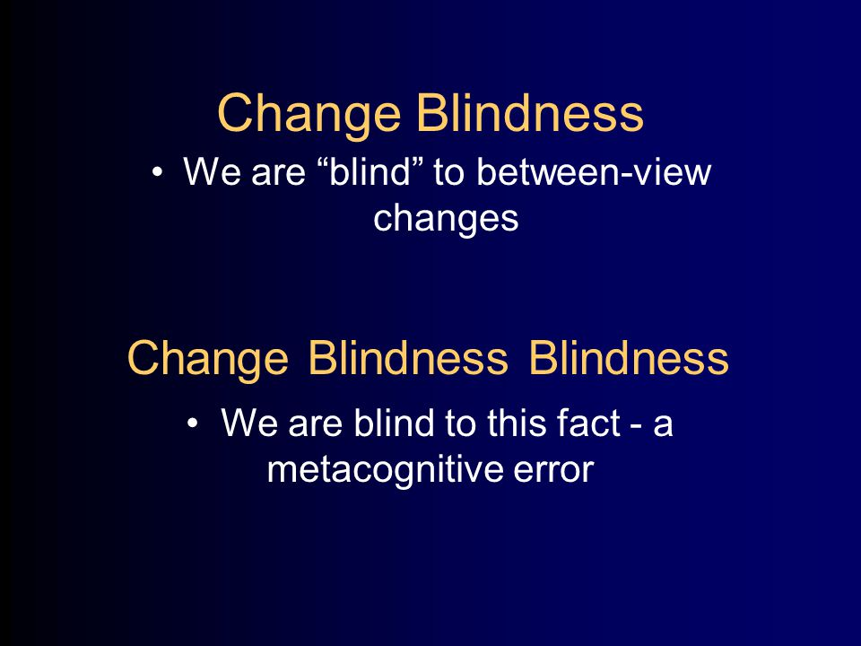 Change Blindness We are blind to between-view changes Change Blindness Blindness We are blind to this fact - a metacognitive error