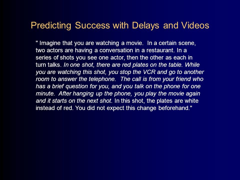 Predicting Success with Delays and Videos Levin, Drivdahl, Momen, & Beck (in review) StillsMean # Pred Success out of 4 possible (n) Immediate3.00 (13) Minute2.89 (20) Hour2.59 (18)