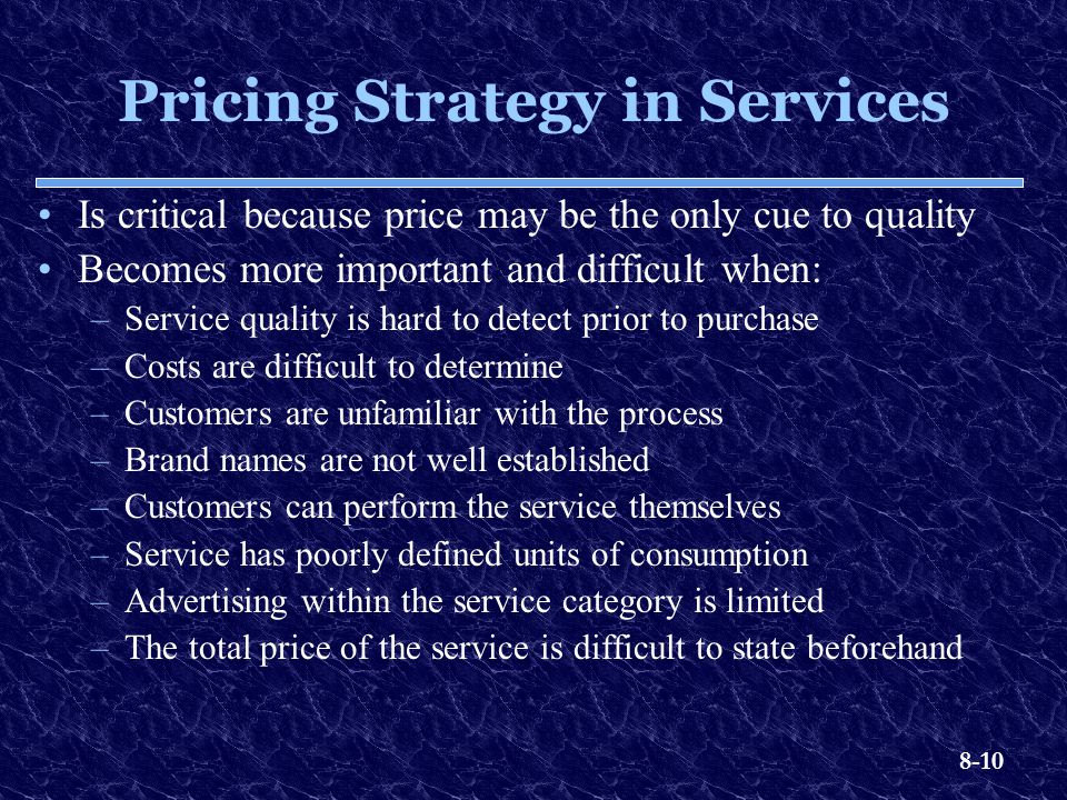 8-10 Pricing Strategy in Services Is critical because price may be the only cue to quality Becomes more important and difficult when: –Service quality