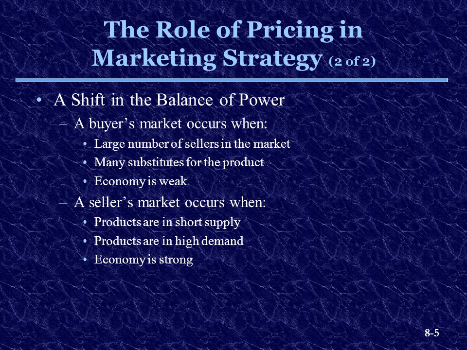 8-5 The Role of Pricing in Marketing Strategy (2 of 2) A Shift in the Balance of Power –A buyer's market occurs when: Large number of sellers in the m