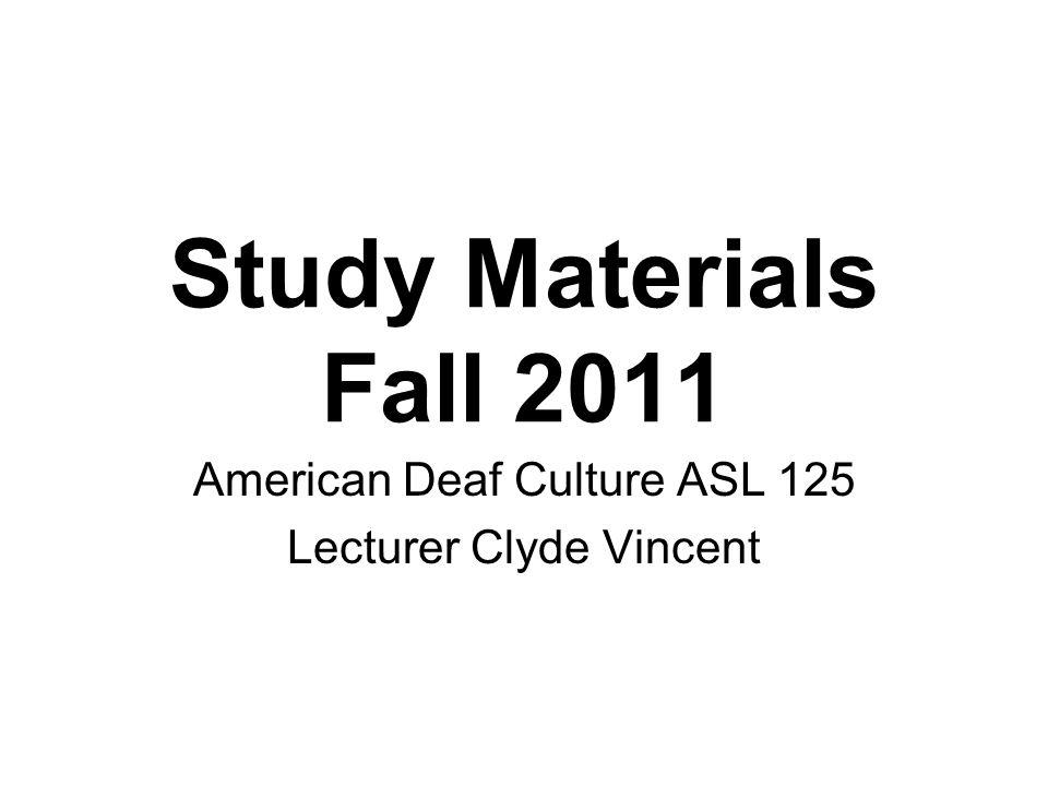 Study Materials Fall 2011 American Deaf Culture ASL 125 Lecturer Clyde Vincent