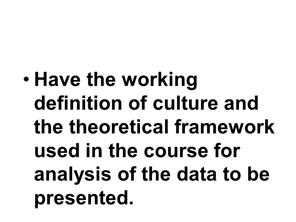 Have an understanding of the general approach to the study of culture including why, how and what to study.
