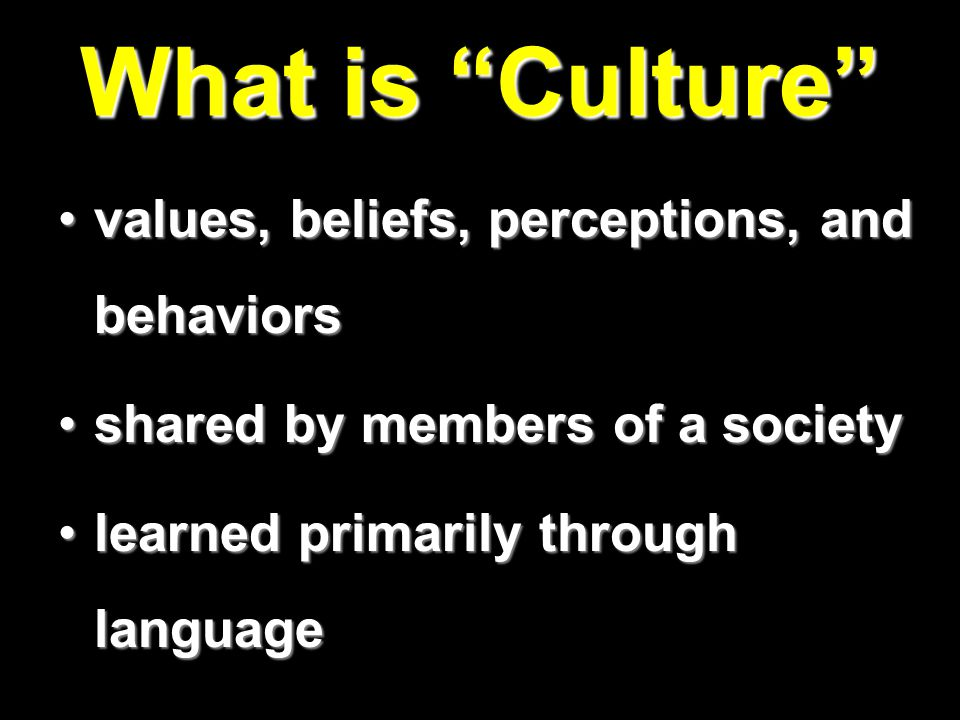 What is Culture values, beliefs, perceptions, and behaviorsvalues, beliefs, perceptions, and behaviors shared by members of a societyshared by members of a society learned primarily through languagelearned primarily through language
