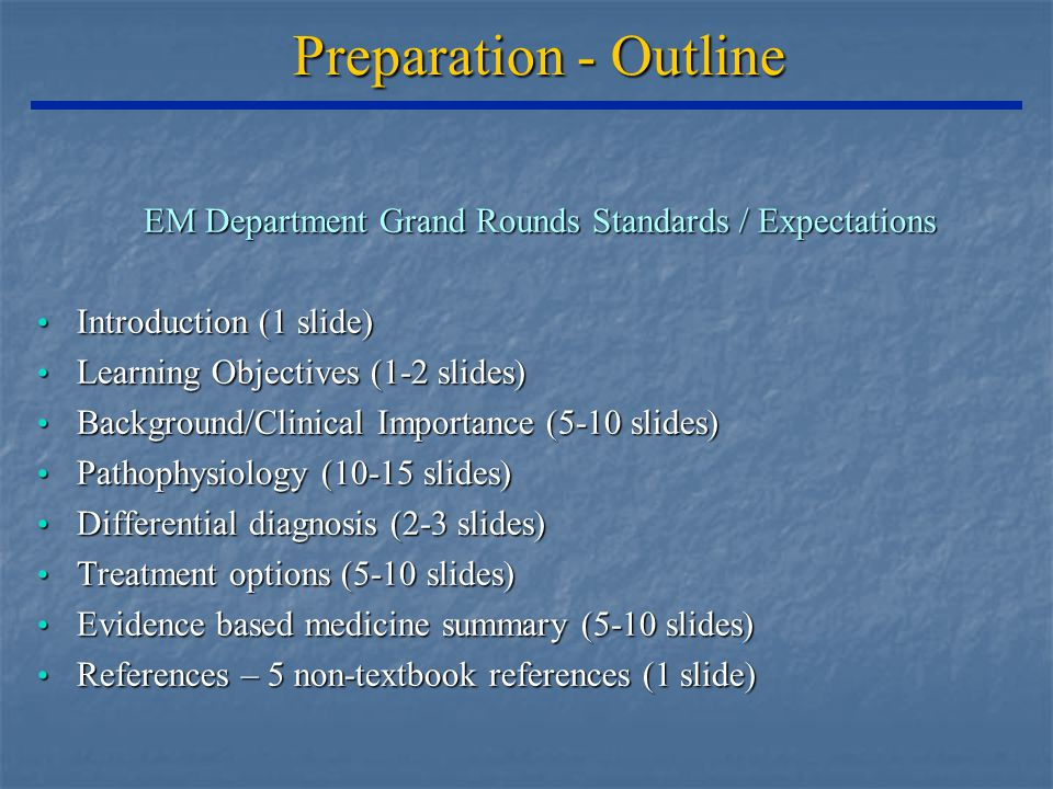 Preparation - Outline EM Department Grand Rounds Standards / Expectations Introduction (1 slide) Introduction (1 slide) Learning Objectives (1-2 slides) Learning Objectives (1-2 slides) Background/Clinical Importance (5-10 slides) Background/Clinical Importance (5-10 slides) Pathophysiology (10-15 slides) Pathophysiology (10-15 slides) Differential diagnosis (2-3 slides) Differential diagnosis (2-3 slides) Treatment options (5-10 slides) Treatment options (5-10 slides) Evidence based medicine summary (5-10 slides) Evidence based medicine summary (5-10 slides) References – 5 non-textbook references (1 slide) References – 5 non-textbook references (1 slide)