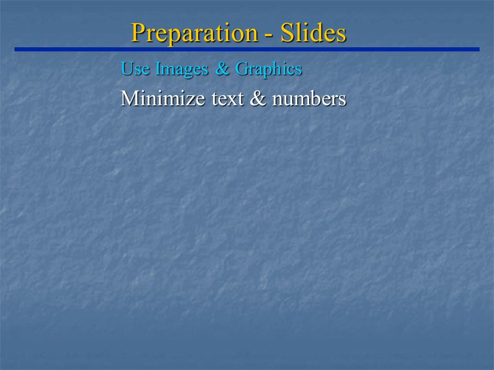 Preparation - Slides Use Images & Graphics Minimize text & numbers