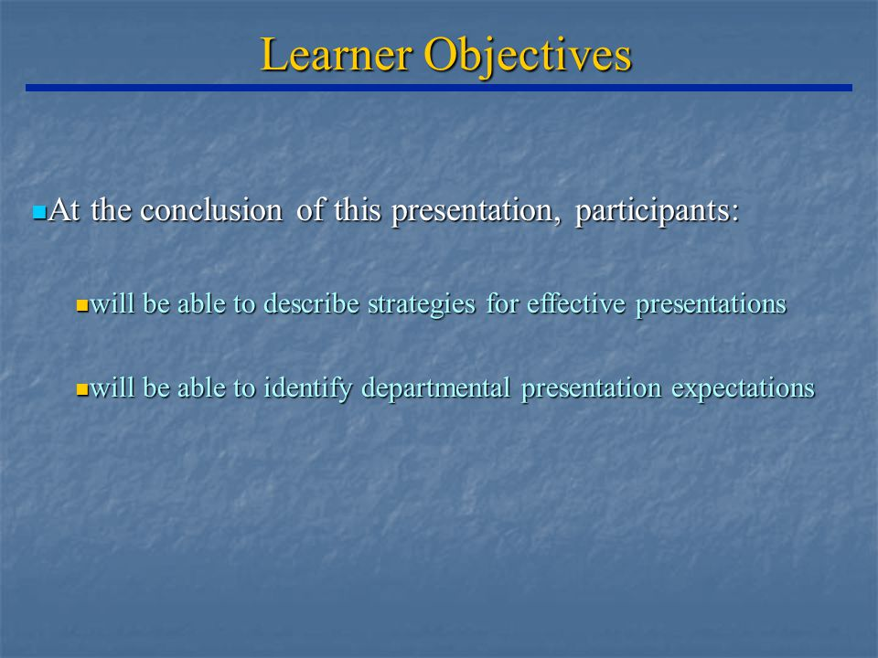 Learner Objectives At the conclusion of this presentation, participants: At the conclusion of this presentation, participants: will be able to describe strategies for effective presentations will be able to describe strategies for effective presentations will be able to identify departmental presentation expectations will be able to identify departmental presentation expectations