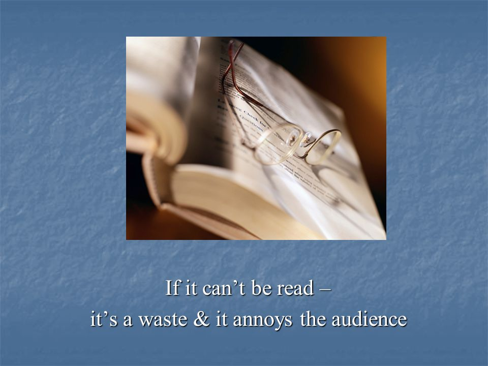 If it can't be read – it's a waste & it annoys the audience