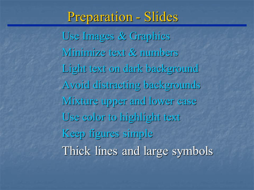 Preparation - Slides Use Images & Graphics Minimize text & numbers Light text on dark background Avoid distracting backgrounds Mixture upper and lower case Use color to highlight text Keep figures simple Thick lines and large symbols