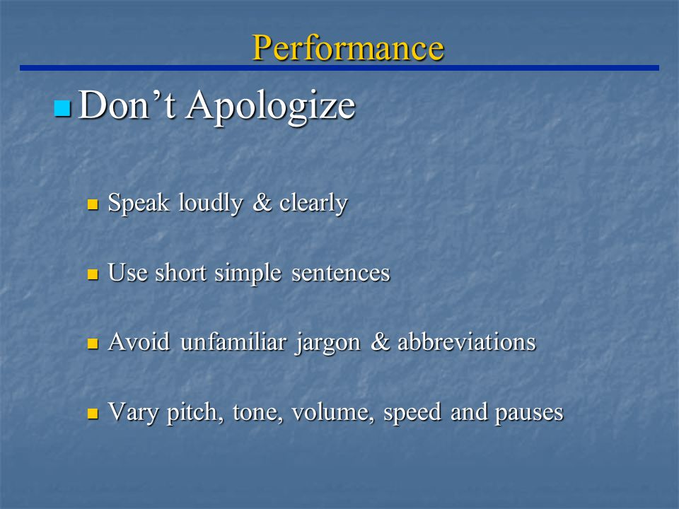 Performance Don't Apologize Don't Apologize Speak loudly & clearly Speak loudly & clearly Use short simple sentences Use short simple sentences Avoid unfamiliar jargon & abbreviations Avoid unfamiliar jargon & abbreviations Vary pitch, tone, volume, speed and pauses Vary pitch, tone, volume, speed and pauses