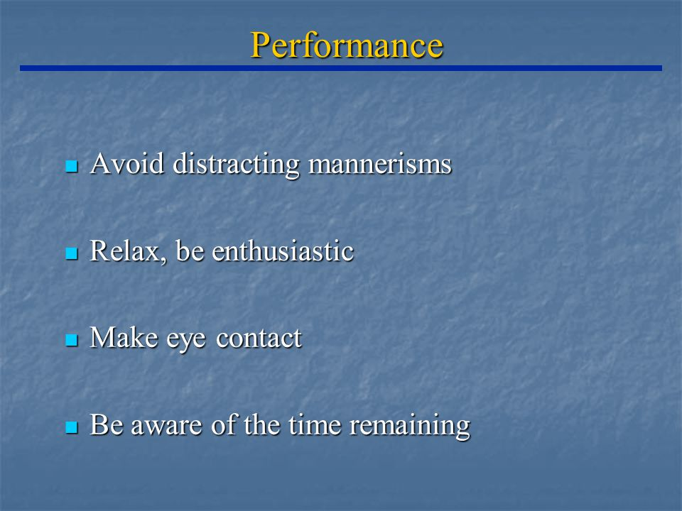 Performance Avoid distracting mannerisms Avoid distracting mannerisms Relax, be enthusiastic Relax, be enthusiastic Make eye contact Make eye contact Be aware of the time remaining Be aware of the time remaining