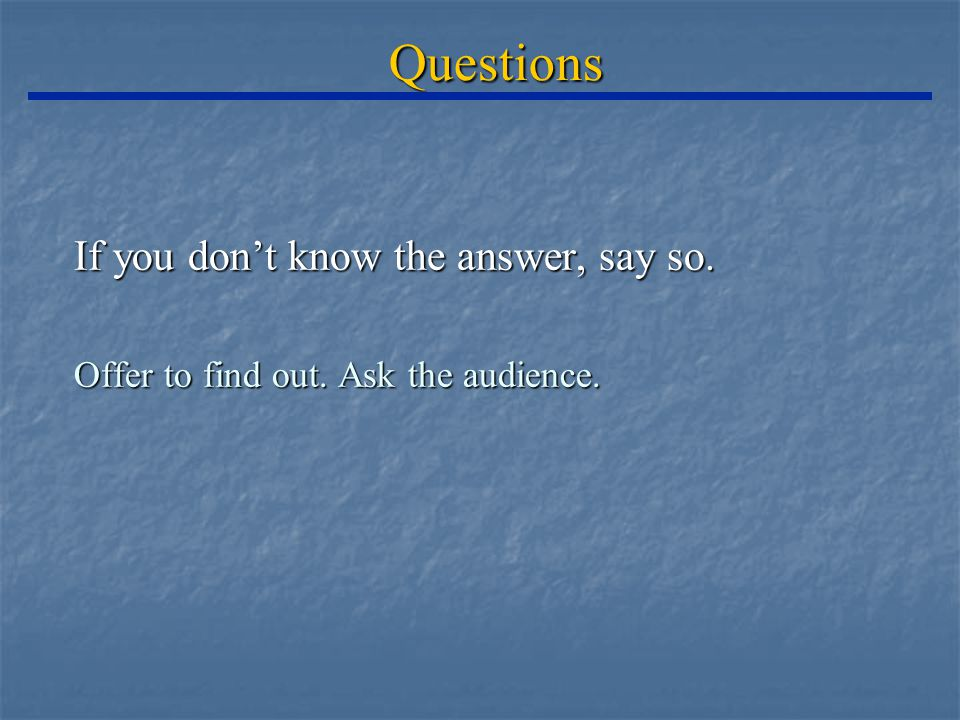 Questions If you don't know the answer, say so. Offer to find out. Ask the audience.