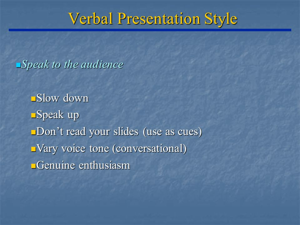 Verbal Presentation Style Speak to the audience Speak to the audience Slow down Slow down Speak up Speak up Don't read your slides (use as cues) Don't read your slides (use as cues) Vary voice tone (conversational) Vary voice tone (conversational) Genuine enthusiasm Genuine enthusiasm