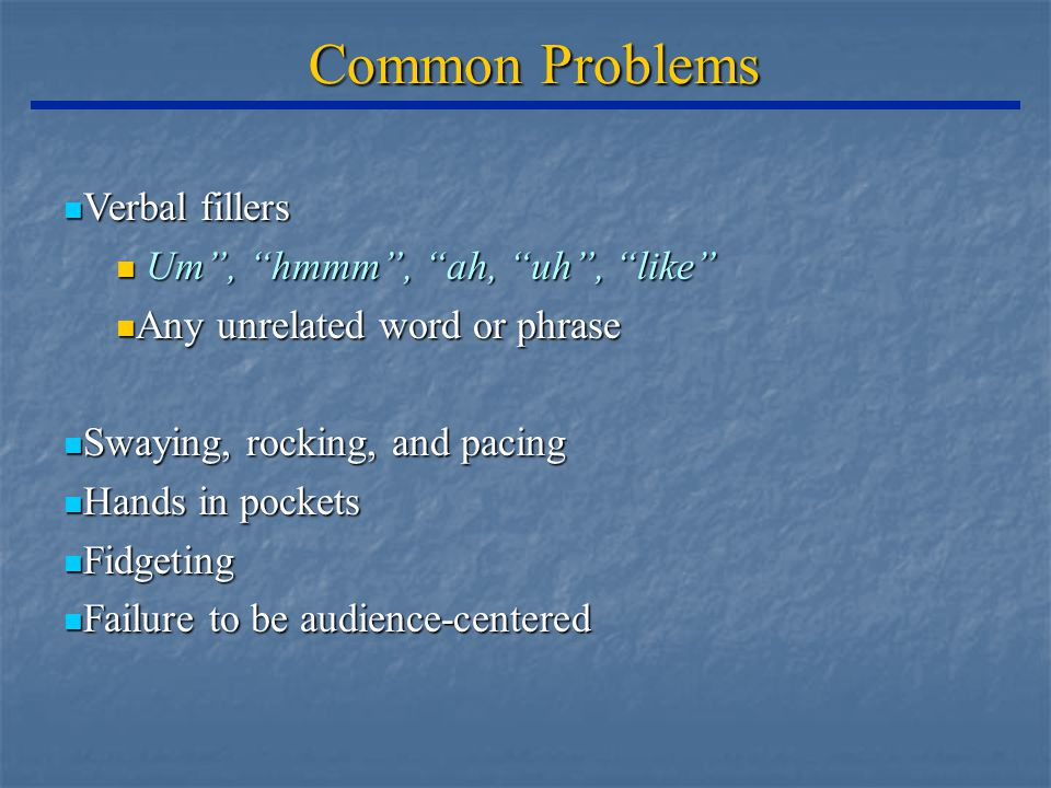 Common Problems Verbal fillers Verbal fillers Um , hmmm , ah, uh , like Um , hmmm , ah, uh , like Any unrelated word or phrase Any unrelated word or phrase Swaying, rocking, and pacing Swaying, rocking, and pacing Hands in pockets Hands in pockets Fidgeting Fidgeting Failure to be audience-centered Failure to be audience-centered