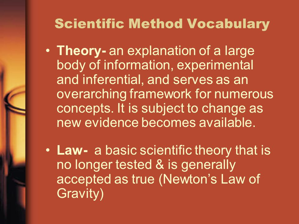 Scientific Method Vocabulary Theory- an explanation of a large body of information, experimental and inferential, and serves as an overarching framewo