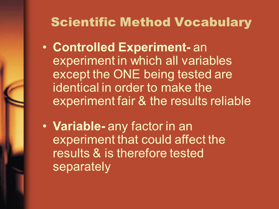 Scientific Method Vocabulary Controlled Experiment- an experiment in which all variables except the ONE being tested are identical in order to make the experiment fair & the results reliable Variable- any factor in an experiment that could affect the results & is therefore tested separately