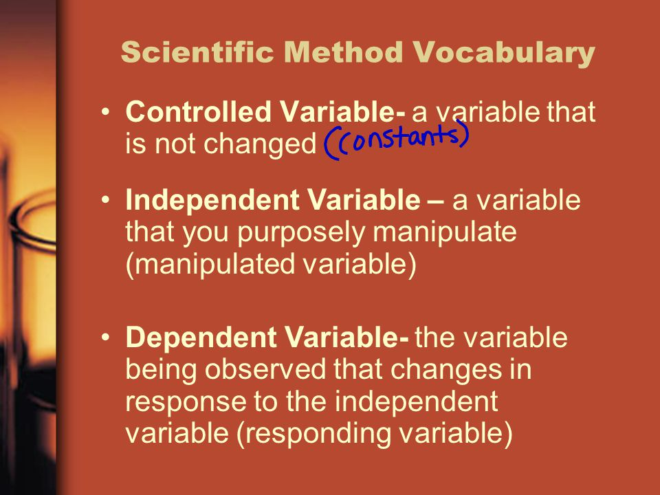 Scientific Method Vocabulary Controlled Variable- a variable that is not changed Independent Variable – a variable that you purposely manipulate (mani