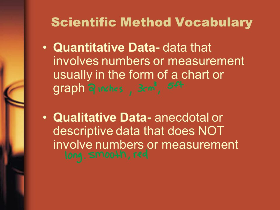 Scientific Method Vocabulary Quantitative Data- data that involves numbers or measurement usually in the form of a chart or graph Qualitative Data- anecdotal or descriptive data that does NOT involve numbers or measurement