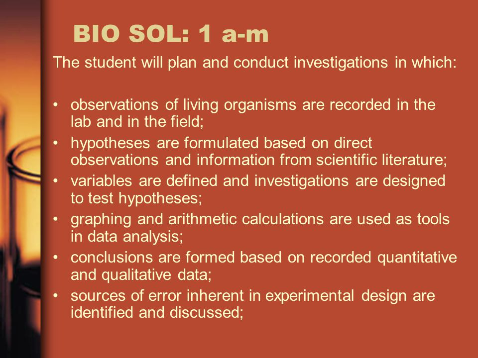 BIO SOL: 1 a-m The student will plan and conduct investigations in which: observations of living organisms are recorded in the lab and in the field; hypotheses are formulated based on direct observations and information from scientific literature; variables are defined and investigations are designed to test hypotheses; graphing and arithmetic calculations are used as tools in data analysis; conclusions are formed based on recorded quantitative and qualitative data; sources of error inherent in experimental design are identified and discussed;