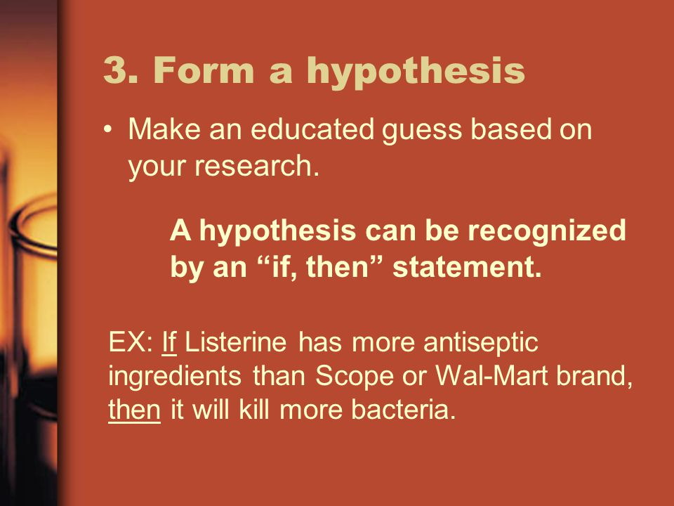3. Form a hypothesis Make an educated guess based on your research.