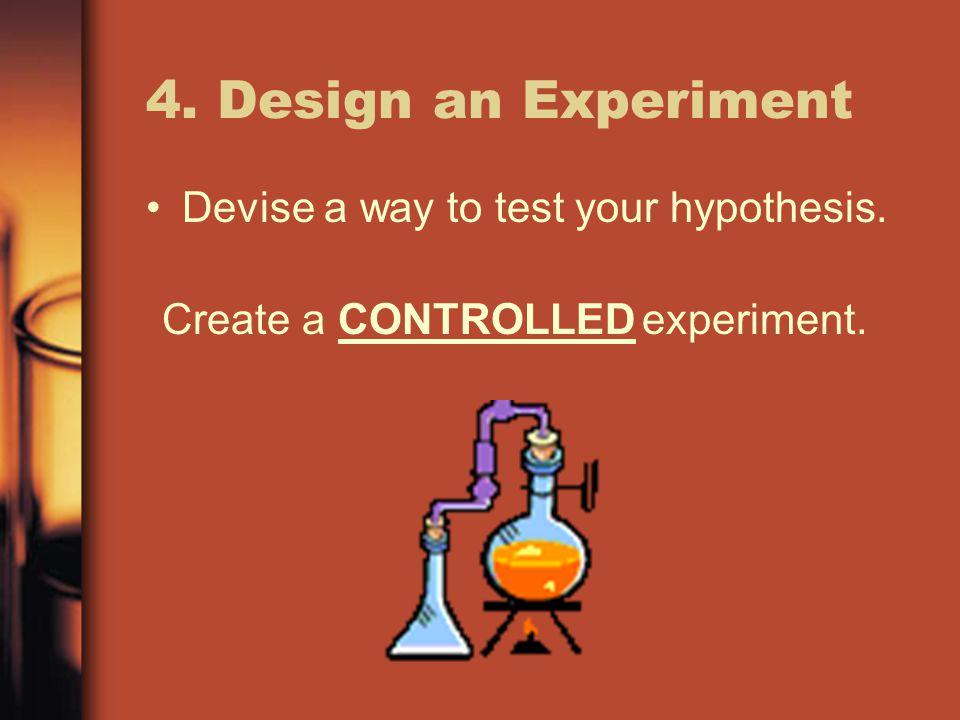 4. Design an Experiment Devise a way to test your hypothesis. Create aCONTROLLEDexperiment.