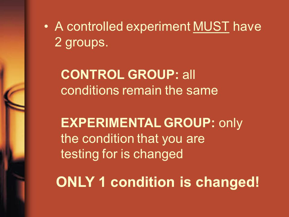 A controlled experiment MUST have 2 groups. CONTROL GROUP: all conditions remain the same EXPERIMENTAL GROUP: only the condition that you are testing